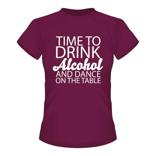 Time to drink Alcohol and dance on the Table - Damen T-Shirt - Burgund
