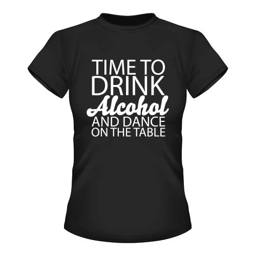 Time to drink Alcohol and dance on the Table - Damen T-Shirt - Schwarz