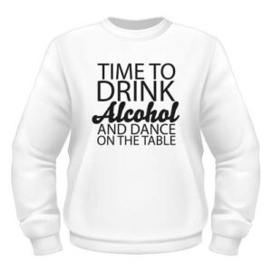 Time to drink Alcohol and dance on the Table - Sweatshirt - Weiß